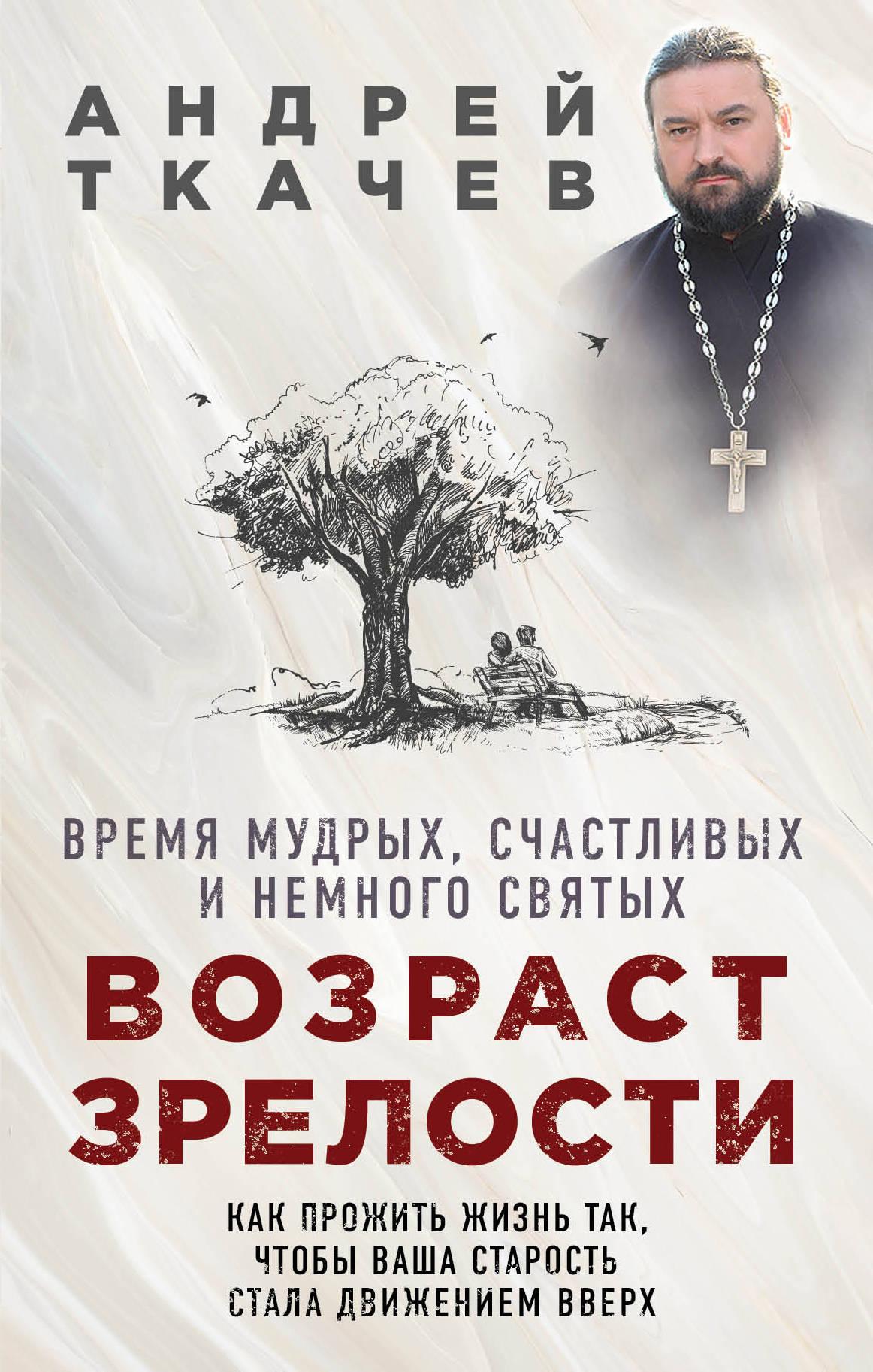 Возраст зрелости. Время мудрых, счастливых и немного святых. Протоиерей Ткачев Андрей