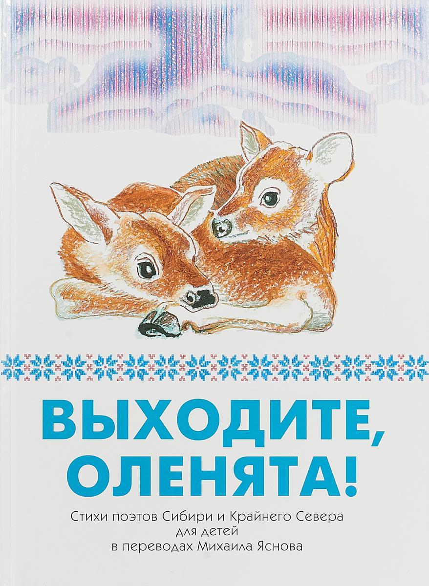 Выходите, оленята! Стихи поэтов Сибири и Крайнего Севера для детей в переводах Михаила Яснова
