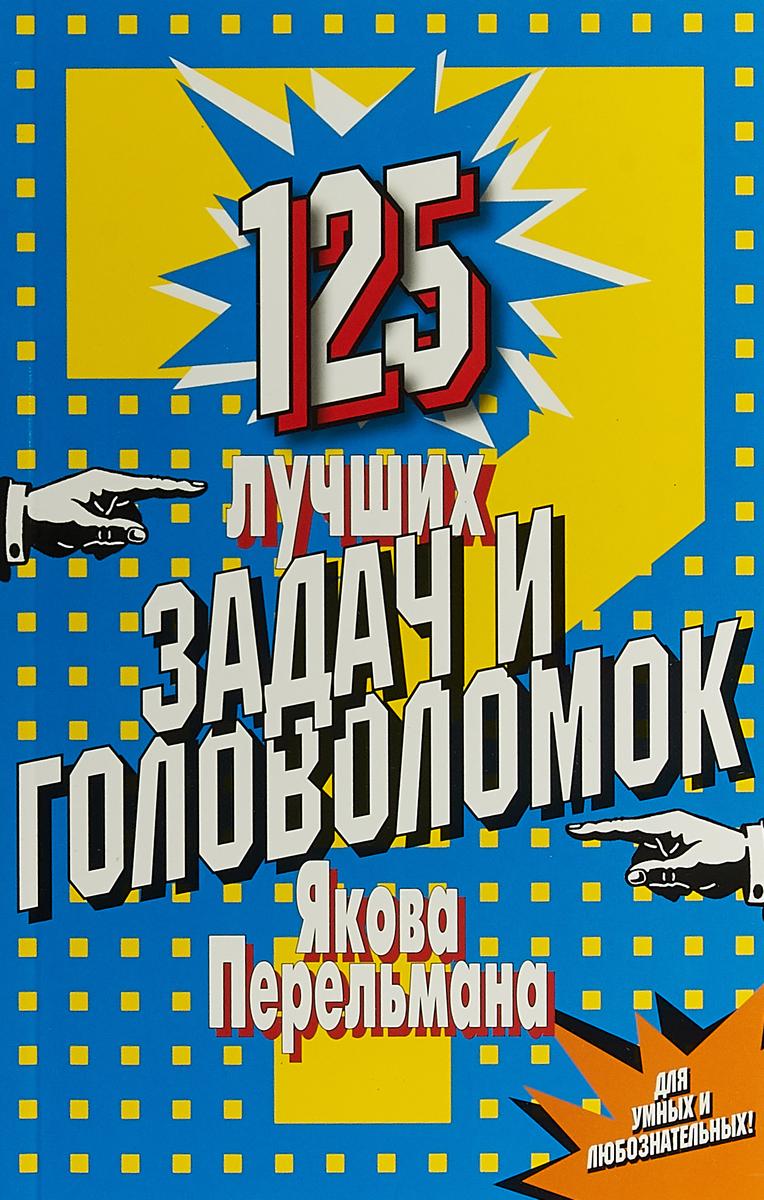 , 125 лучших задач и головоломок Якова Перельмана гацура г венская мебель якова