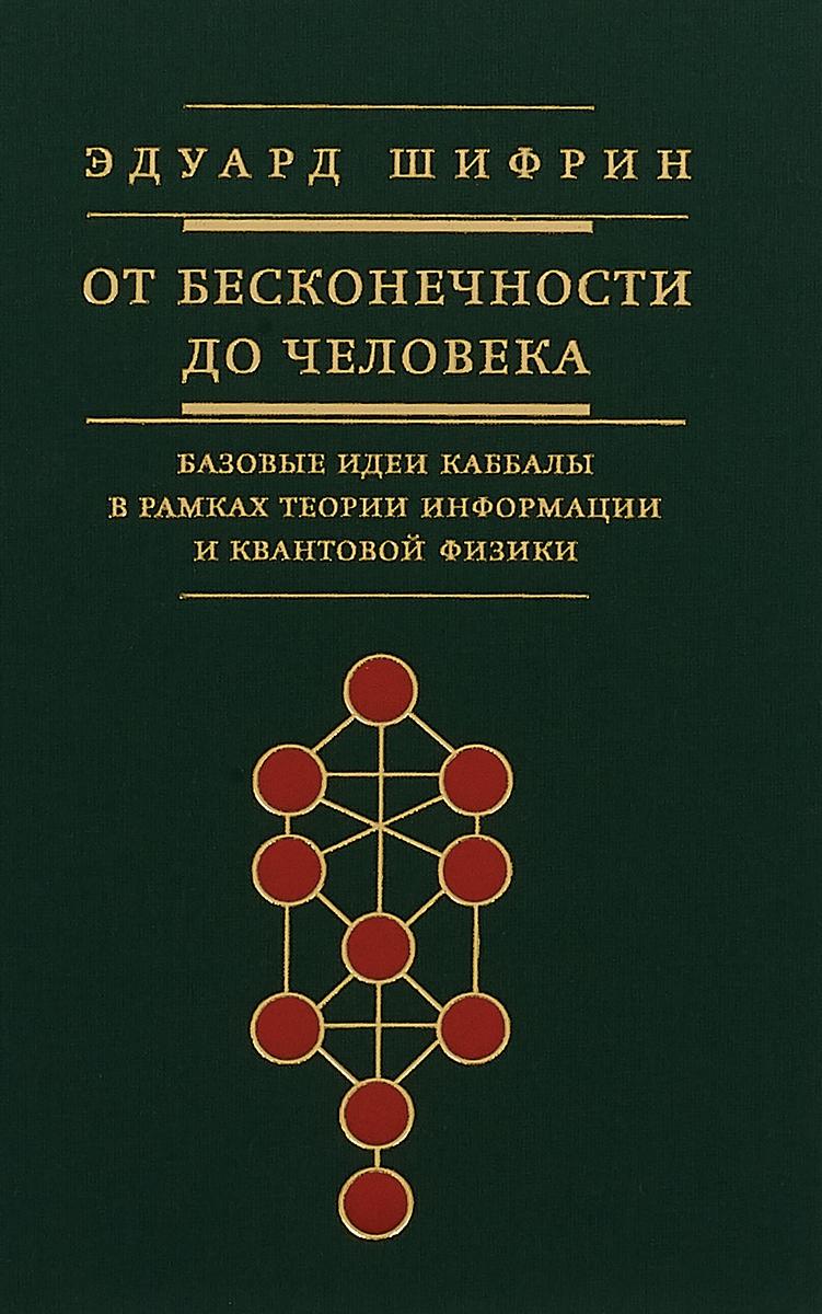 От бесконечности до человека. Базовые идеи каббалы в рамках теории информации и квантовой физики. ,
