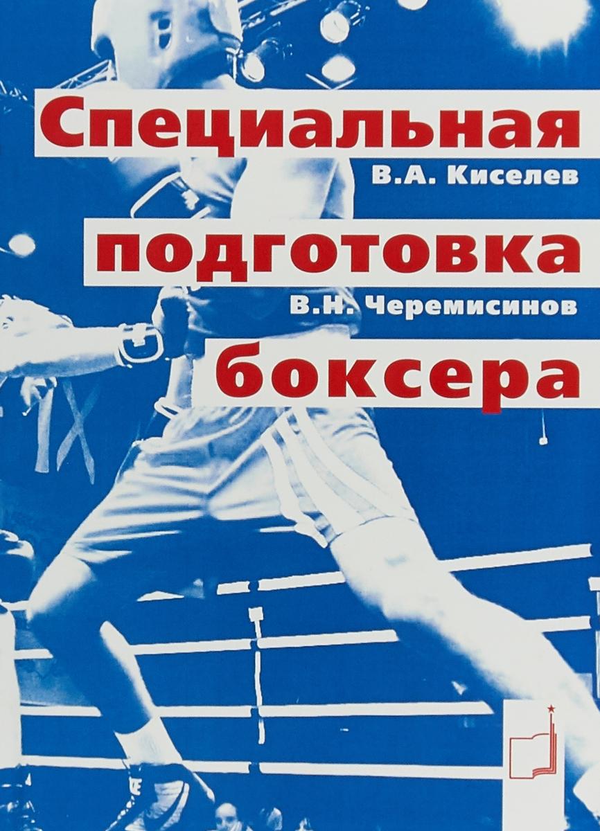 Специальная подготовка боксера. В.А.Киселев,В.Н.Черемисинов