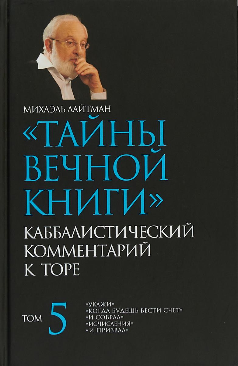 М.С. Лайтман Тайны Вечной Книги. Каббалистический комментарий к Торе Том 5 михаэль лайтман тайны вечной книги том 4