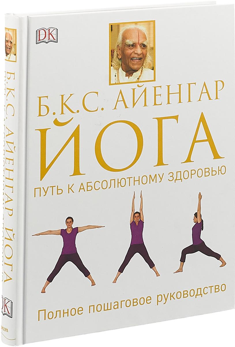 Айенгар Б.К.С. Йога. Путь к абсолютному здоровью
