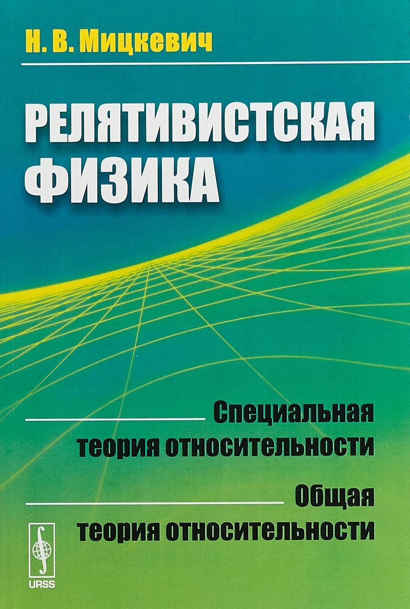 Н.В. Мицкевич Релятивистская физика. Специальная теория относительности. Общая теория относительности специальная теория относительности в средней школе