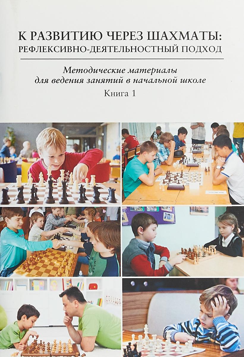 К развитию через шахматы. Рефлексивно-деятельностный подход. Методические материалы для ведения занятий в начальной школе. Книга 1 фесенко т учебная дисциплина шахматы в начальной школе