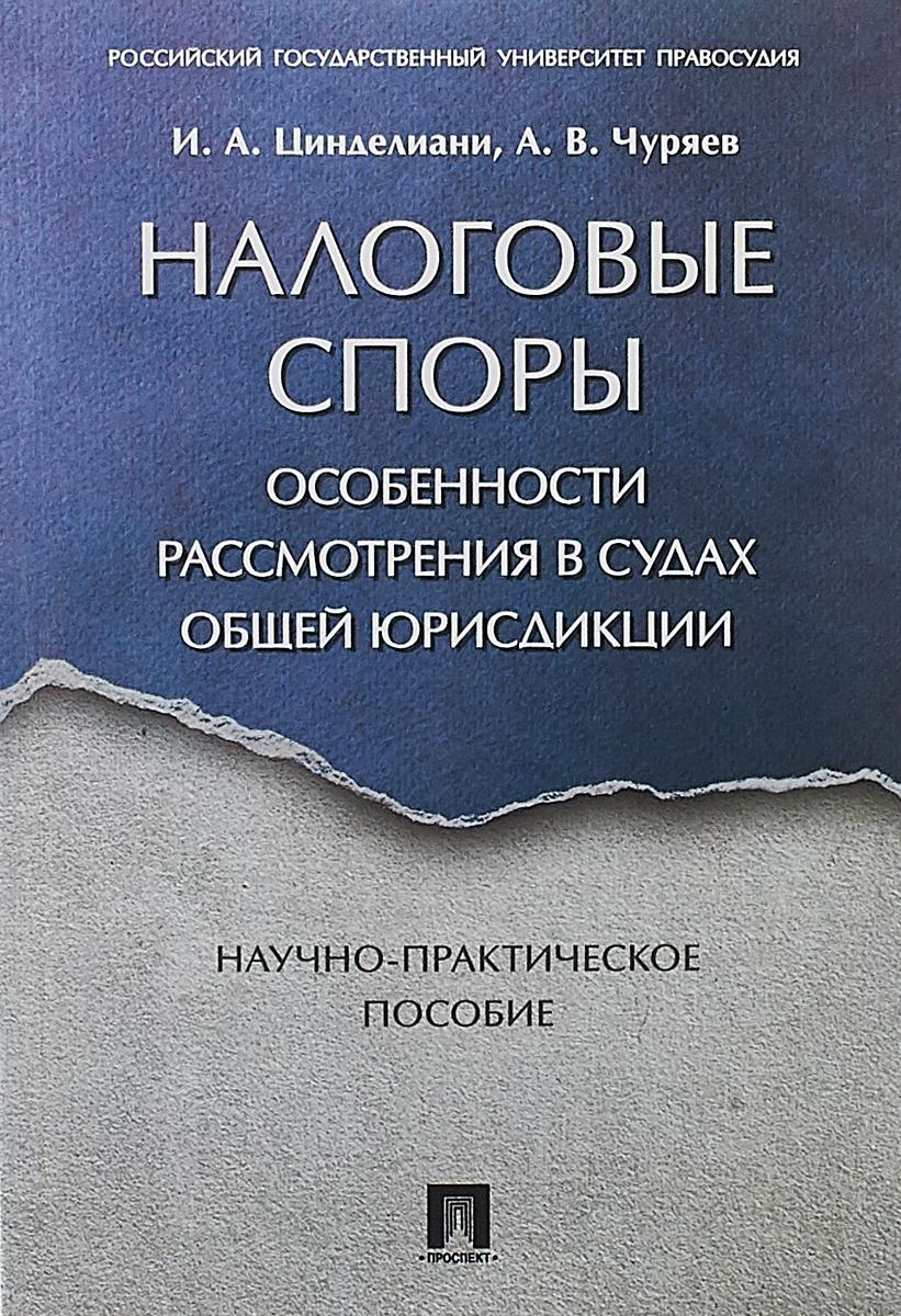 Налоговые споры. Особенности рассмотрения в судах общей юрисдикции. И. А. Цинделиани,А. В. Чуряев