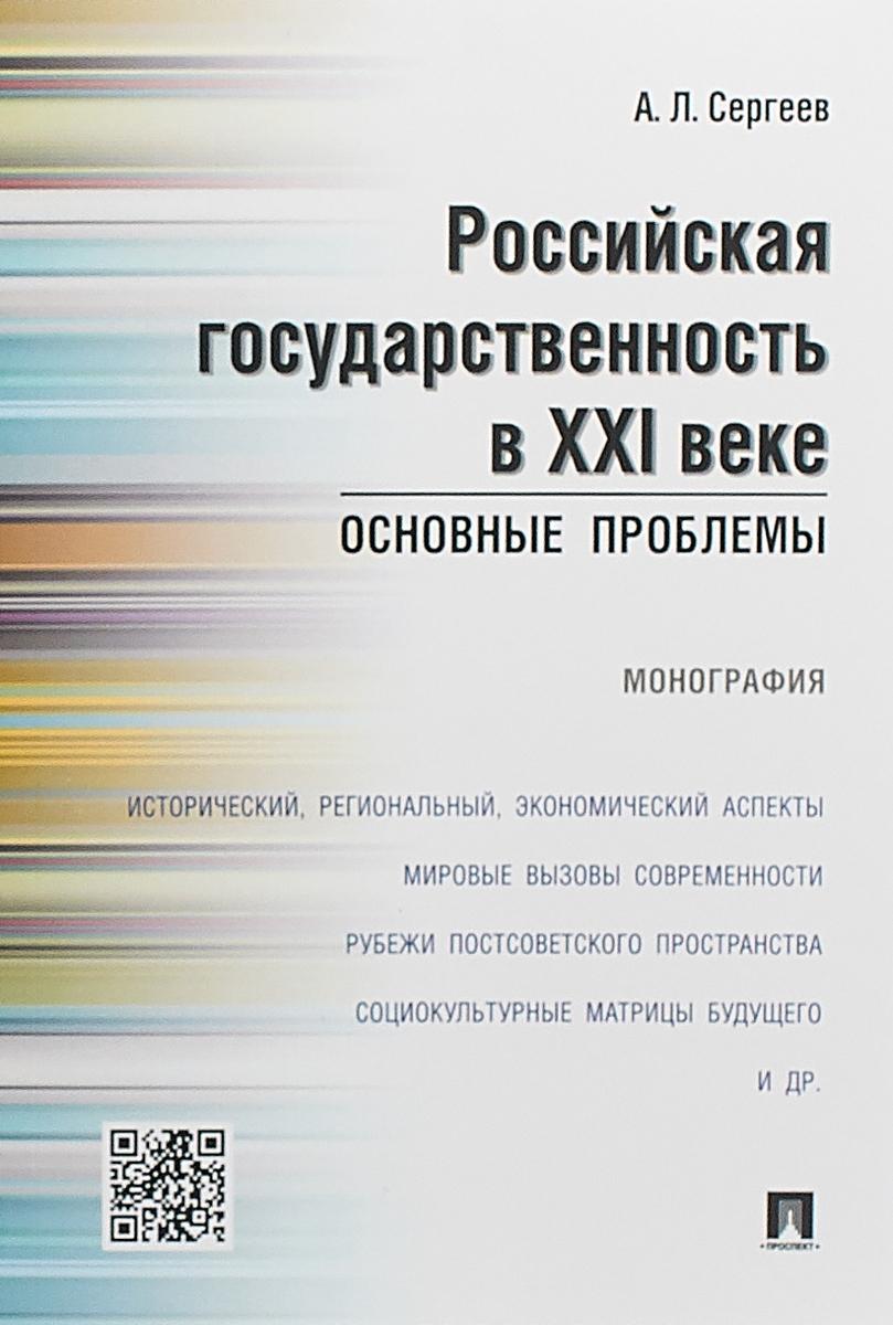 Российская государственность в XXI веке.Основные проблемы.Монография. А. Л. Сергеев