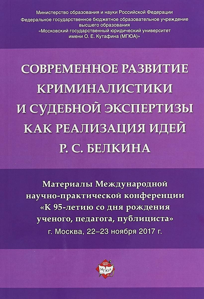Современное развитие криминалистики и судебной экспертизы как реализация идей Р.С. Белкина.