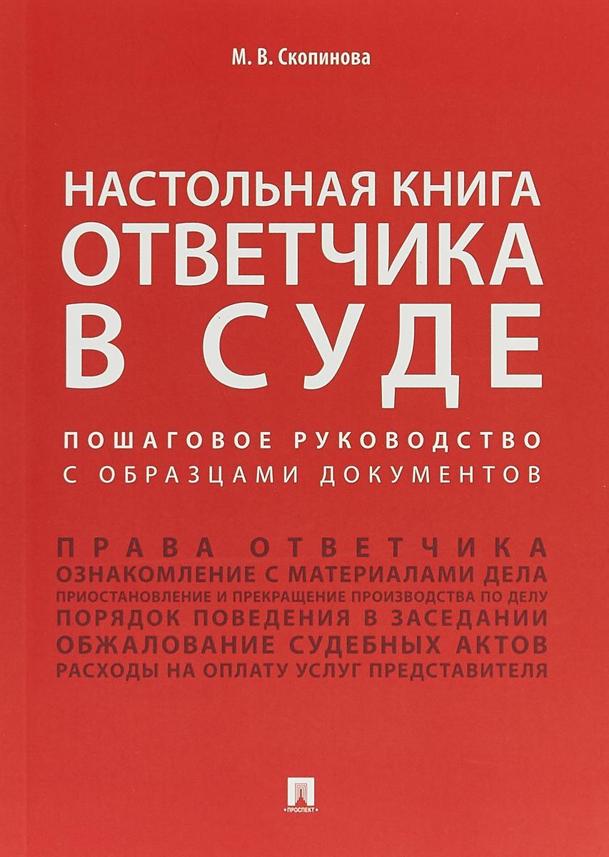 Настольная книга ответчика в суде. Пошаговое руководство с образцами документов. М. В. Скопинова