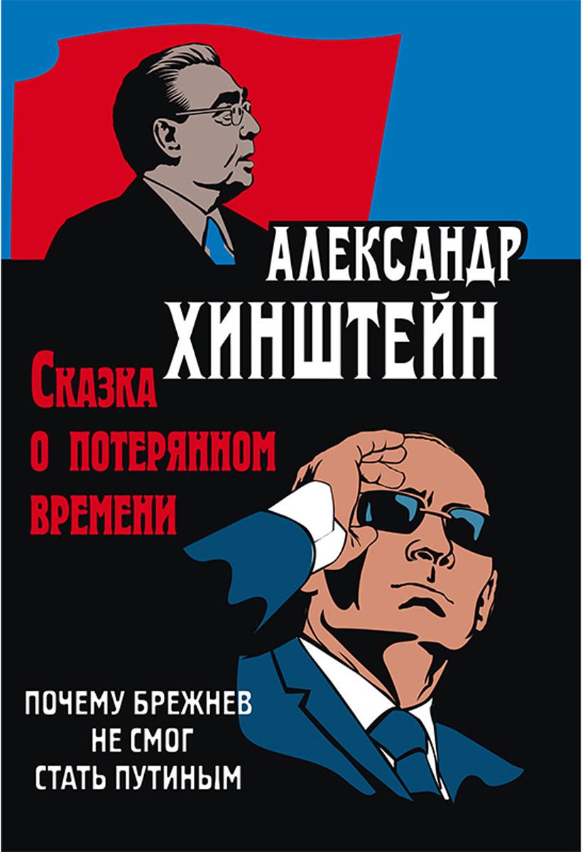 Александр Хинштейн Сказка о потерянном времени. Почему Брежнев не смог стать Путиным