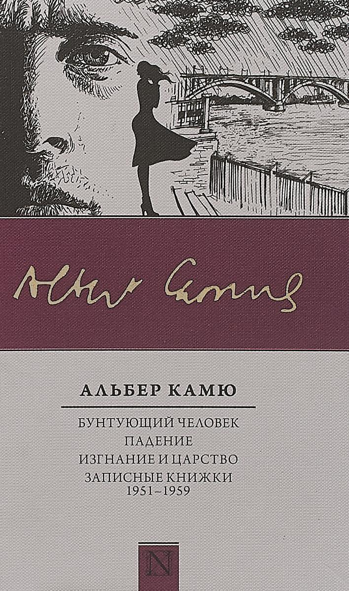 Альберт Камю Бунтующий человек. Падение. Изгнание и царство. Записные книжки (1951-1959) струев а царство 1951 1954