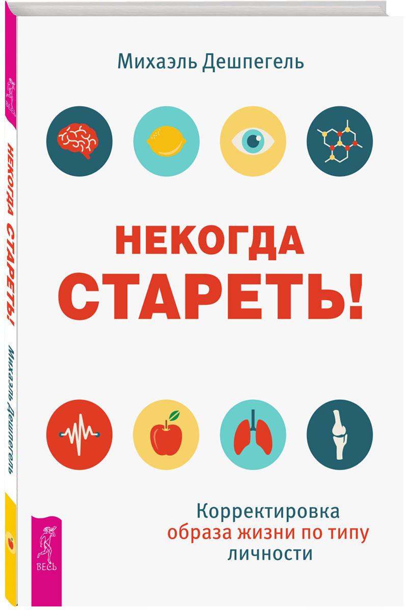 Михаэль Дешпегель Некогда стареть! Корректировка образа жизни по типу личности ISBN: 978-5-9573-3333-3