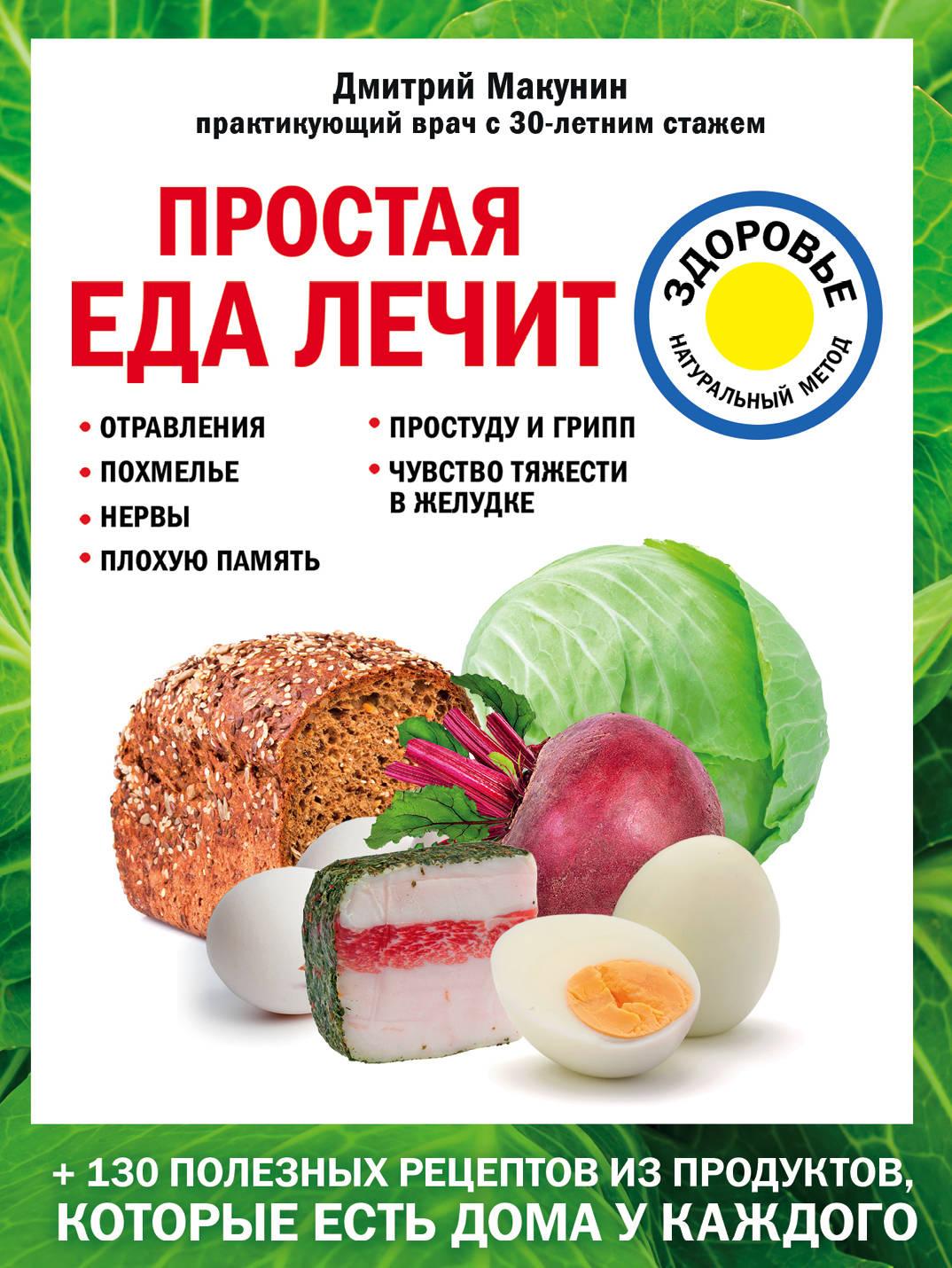 Дмитрий Макунин Простая еда лечит. Отравления, похмелье, нервы, плохую память, простуду и грипп
