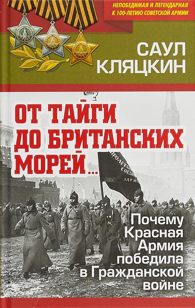 Саул Кляцкин От тайги до британских морей. Почему Красная Армия победила в Гражданской войне от тайги до британских морей… почему красная армия победила в гражданской войне