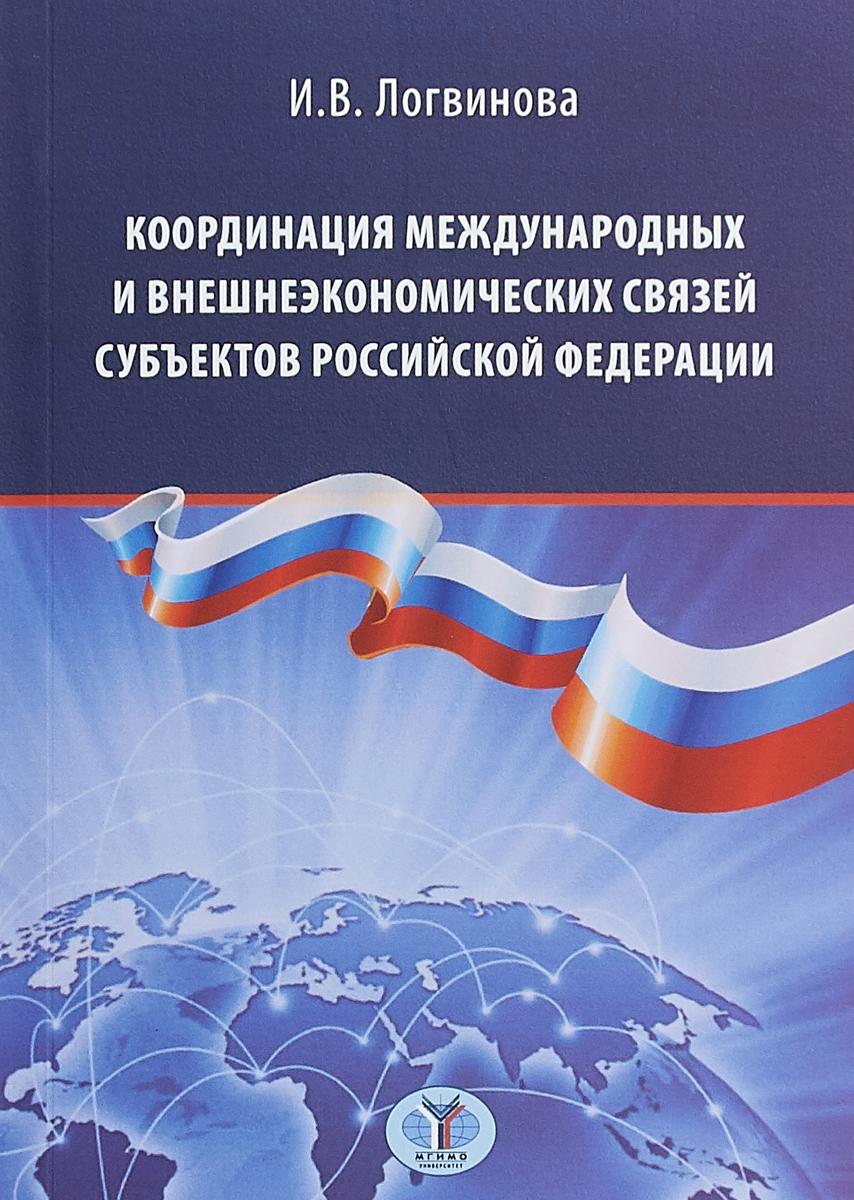 И. В. Логвинова Координация международных и внешнеэкономических связей субъектов Российской Федерации организация и техника внешнеэкономических отношений