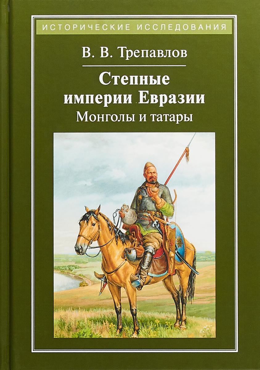 Степные империи Евразии. Монголы и татары. В. Трепавлов