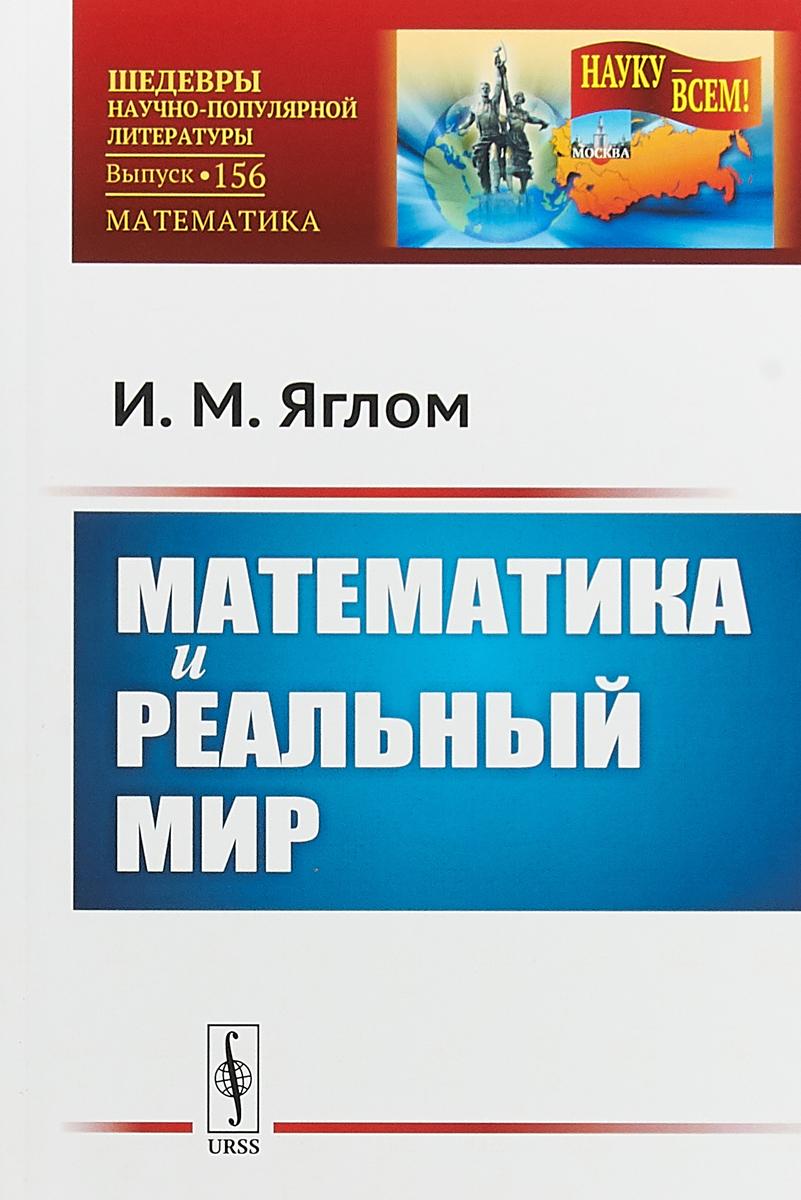 И. М. Яглом Математика и реальный мир № 156 ISBN: 978-5-484-01448-4