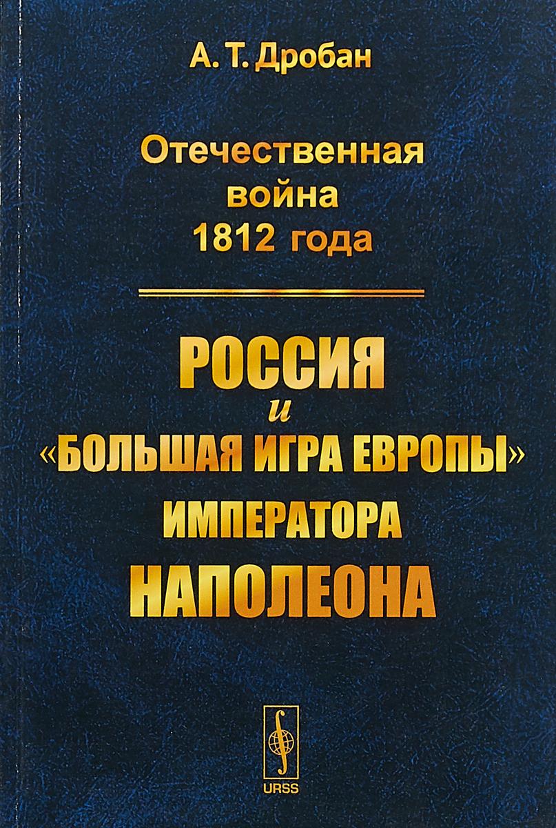 Zakazat.ru Отечественная война 1812 года. Россия и большая игра Европы императора Наполеона. А. Т. Дробан