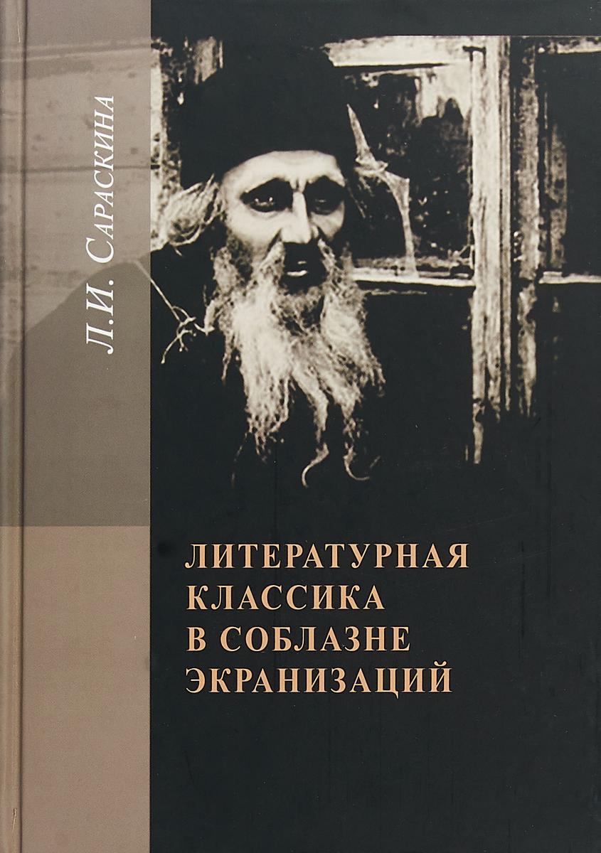 Л.И. Сараскина Литературная классика в соблазне экранизаций. Столетие перевоплощений ISBN: 978-5-89826-514-4