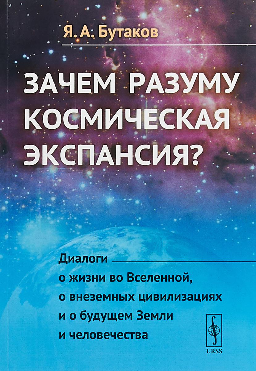 Я. А. Бутаков Зачем разуму космическая экспансия ISBN: 978-5-397-06302-9