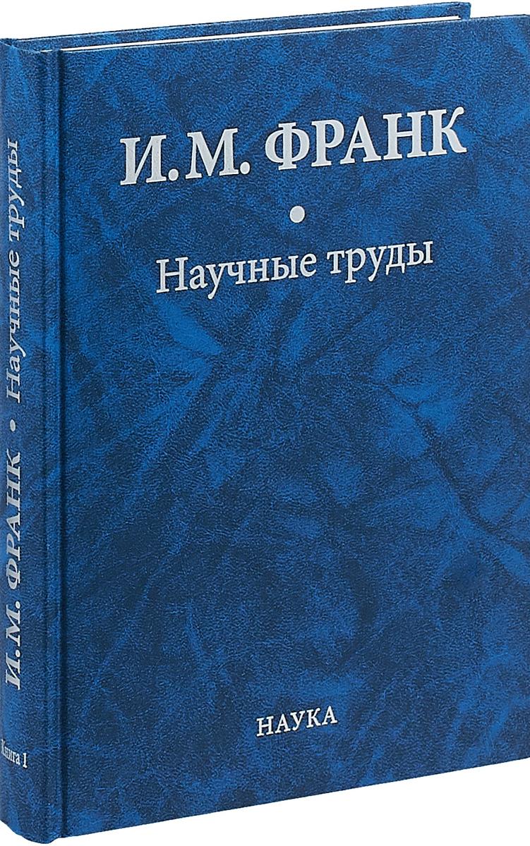 Zakazat.ru: И. М. Франк. Научные труды. В 2 книгах. Книга 1. И. М. Франк