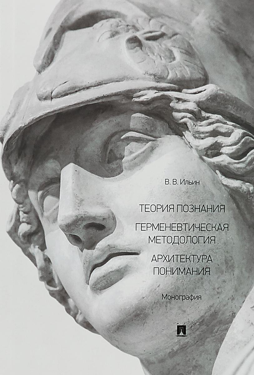 Теория познания. Герменевтическая методология. Архитектура понимания. Монография. В. В. Ильин