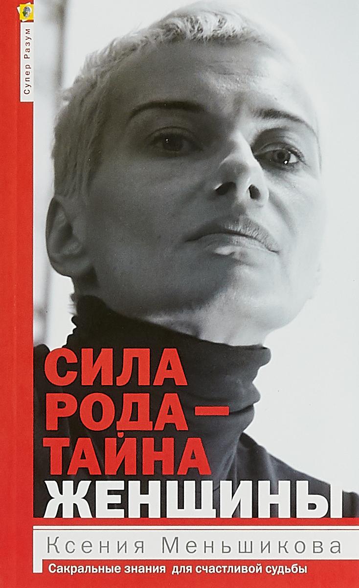 Меньшикова К.Е Сила рода - тайна женщины. Сакральные знания для счастливой жизни метафизична тайна жизни