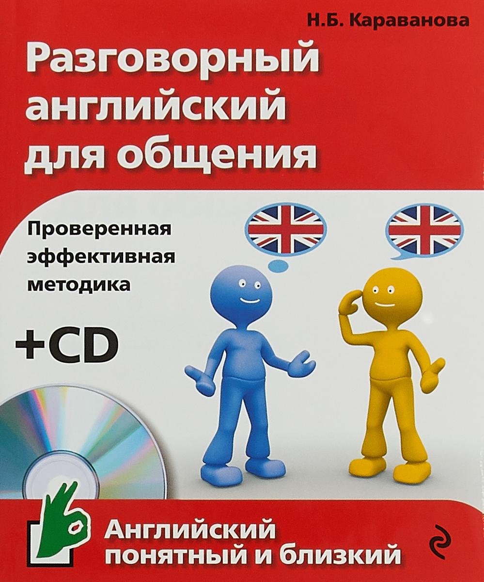 Н. Б. Караванова Разговорный английский для общения (+ CD) наталья черниховская реальный разговорный английский для свободного общения cd