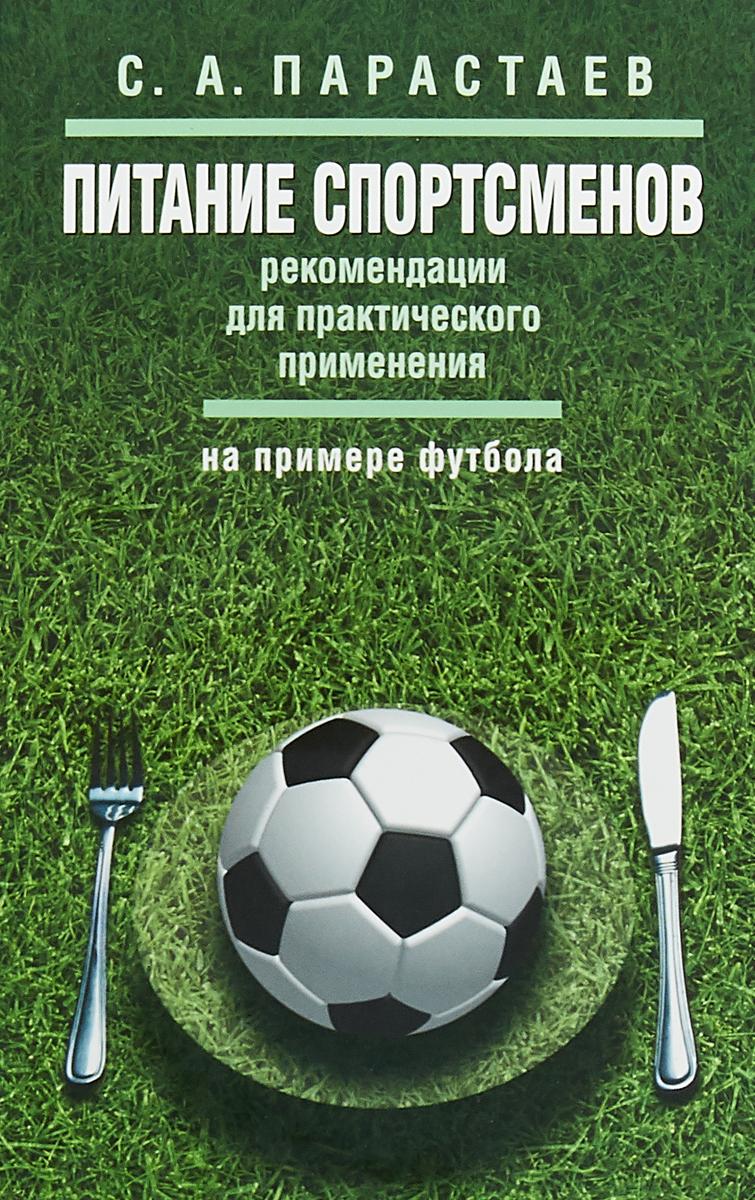 Zakazat.ru Питание спортсменов. Рекомендации для практического применения. На примере футбола. С.А. Парастаев