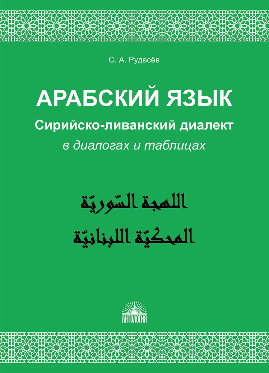 С. А. Рудасев Арабский язык. Сирийско-ливанский диалект в диалогах и таблицах. Учебное пособие