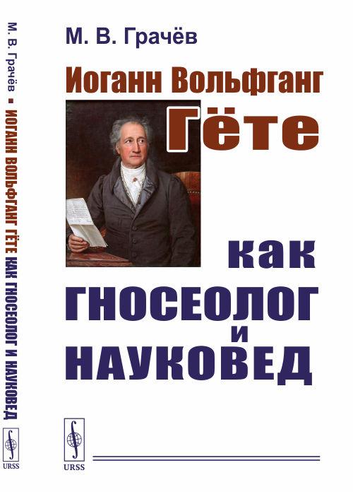 Иоганн Вольфганг Гёте как гносеолог и науковед. М. В. Грачёв