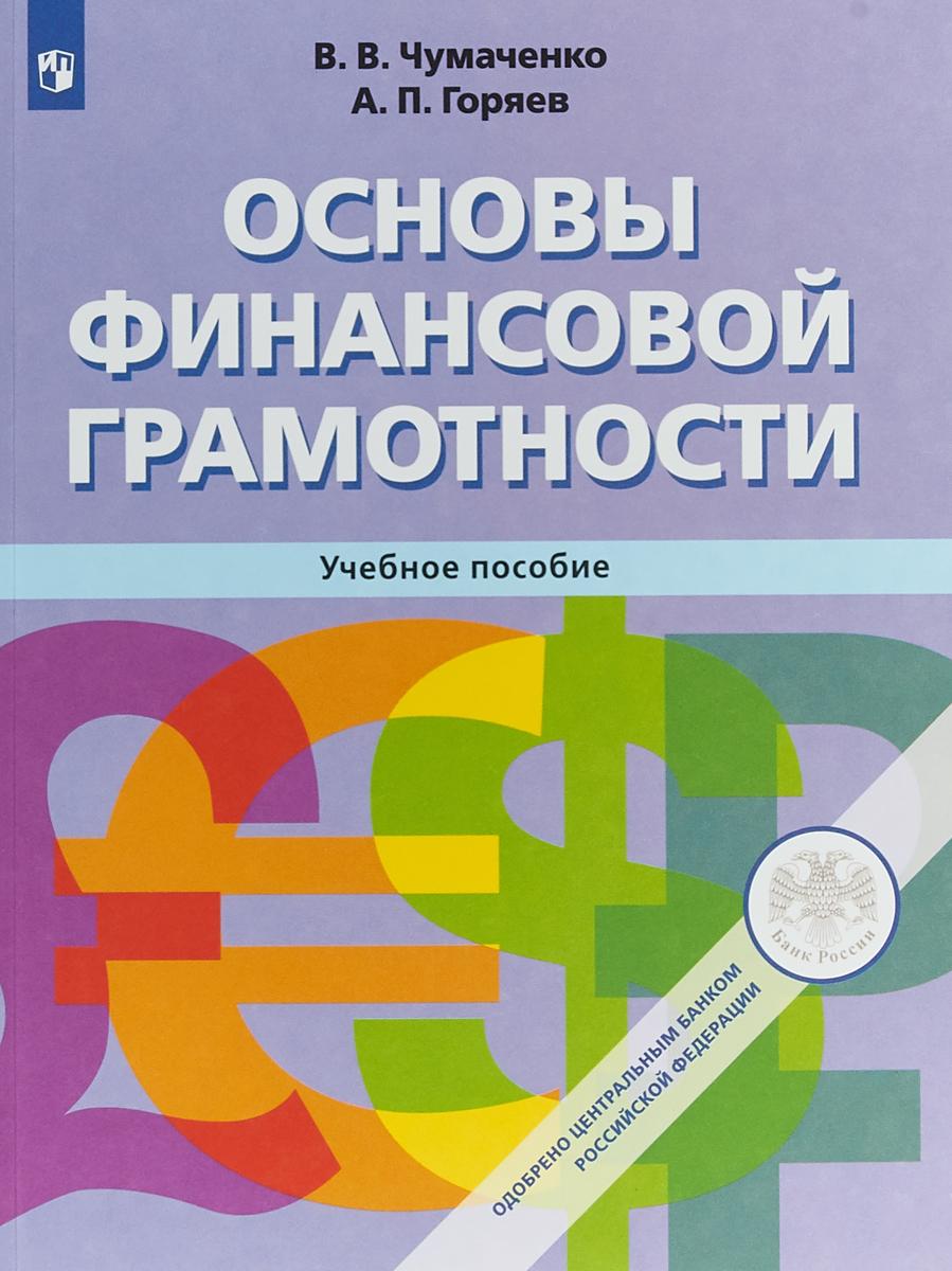 Основы финансовой грамотности. Учебное пособие. В. В. Чумаченко, А. П. Горяев
