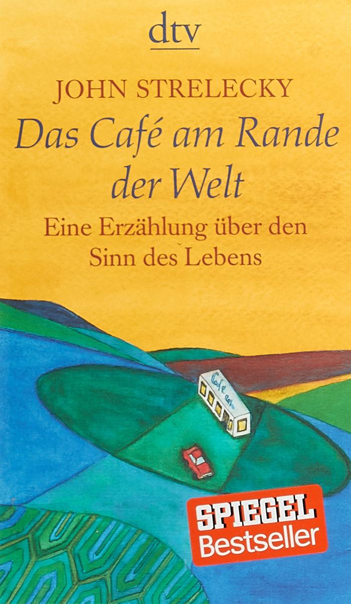 Das Cafe am Rande der Welt: Eine Erzahlung uber den Sinn des Lebens john strelecky das cafe am rande der welt