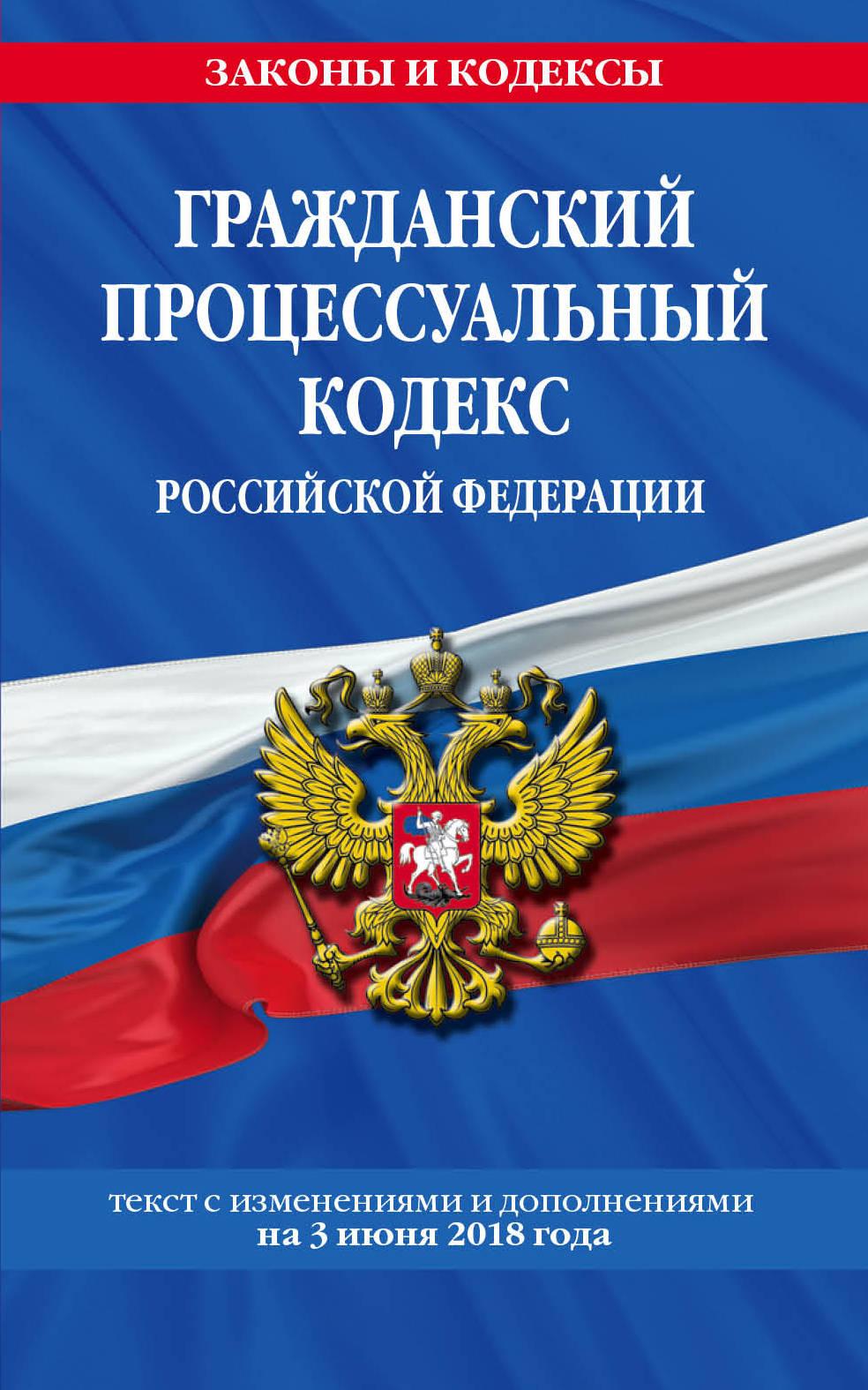 Гражданский процессуальный кодекс Российской Федерации. Текст с изменениями и дополнениями на 3 июня 2018 г.