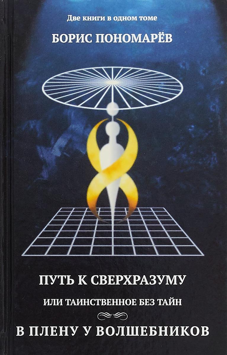 Путь к сверхразумный, или Таинственное без тайн. В плену у волшебников. Б. Пономарев