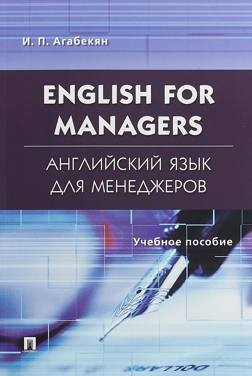 И. П. Агабекян English for Managers / Английский язык для менеджеров. Учебное пособие и п агабекян английский для менеджеров