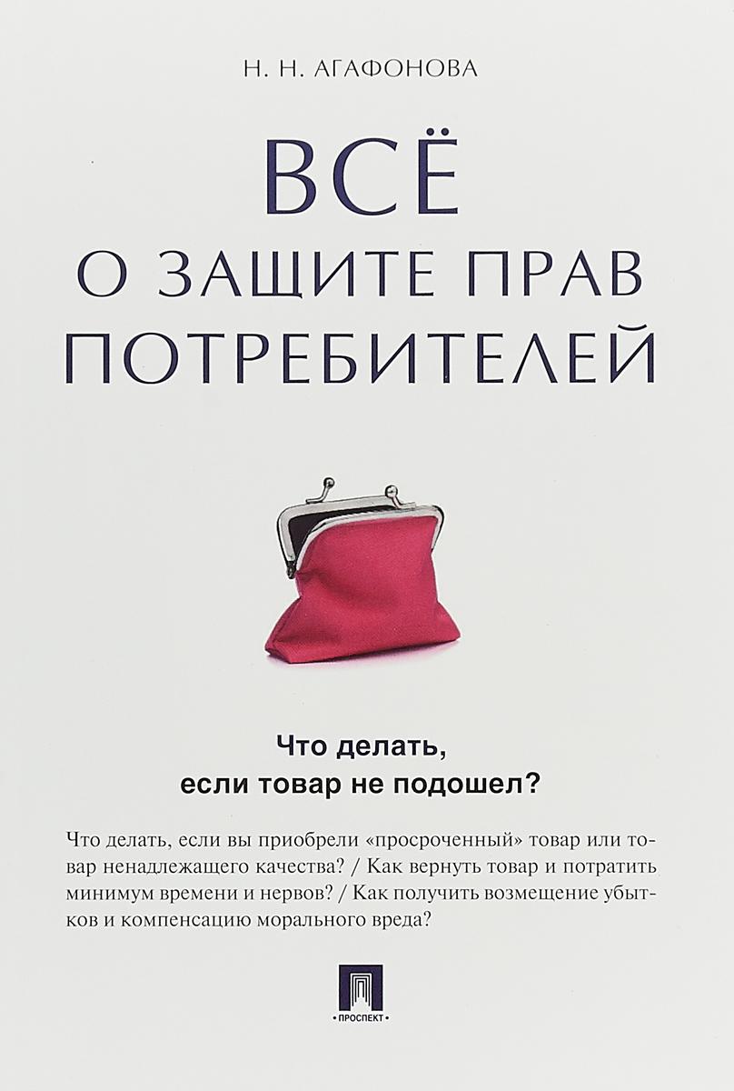 Н .Н. Агафонова Все о защите прав потребителей ISBN: 978-5-392-27325-6