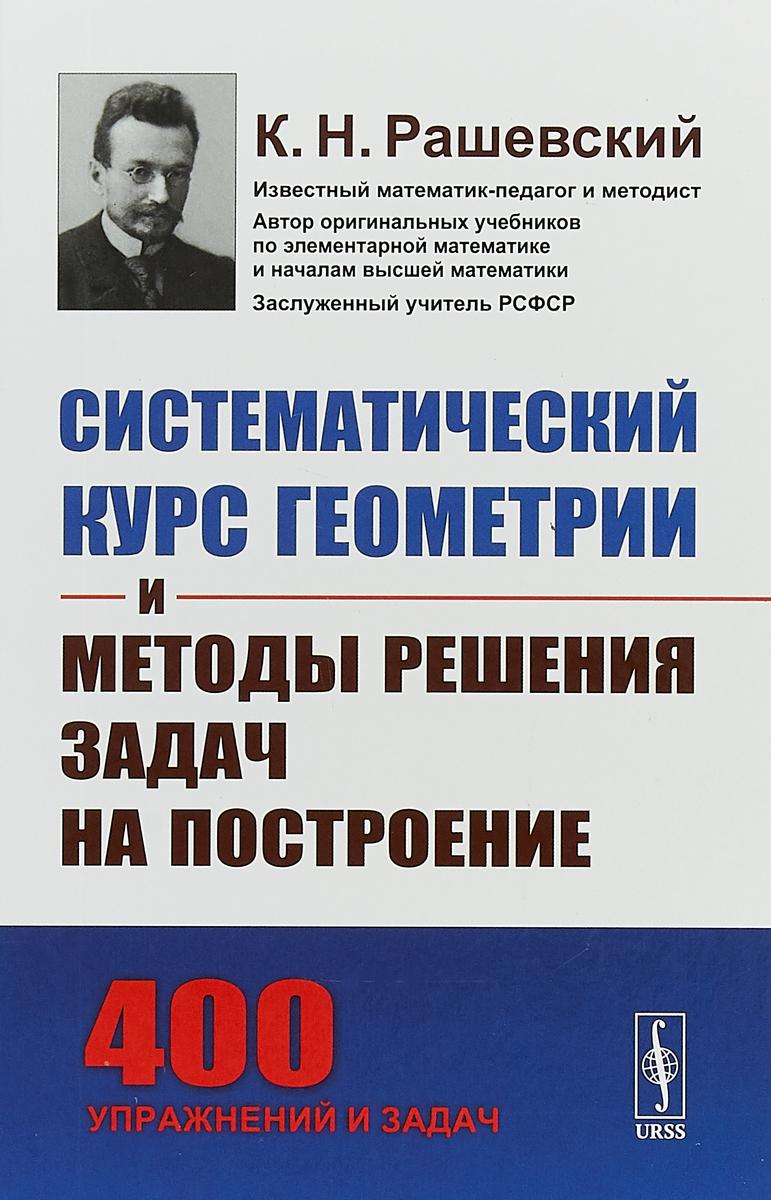 Zakazat.ru: Систематический курс геометрии и методы решения задач на построение. К. Н. Рашевский