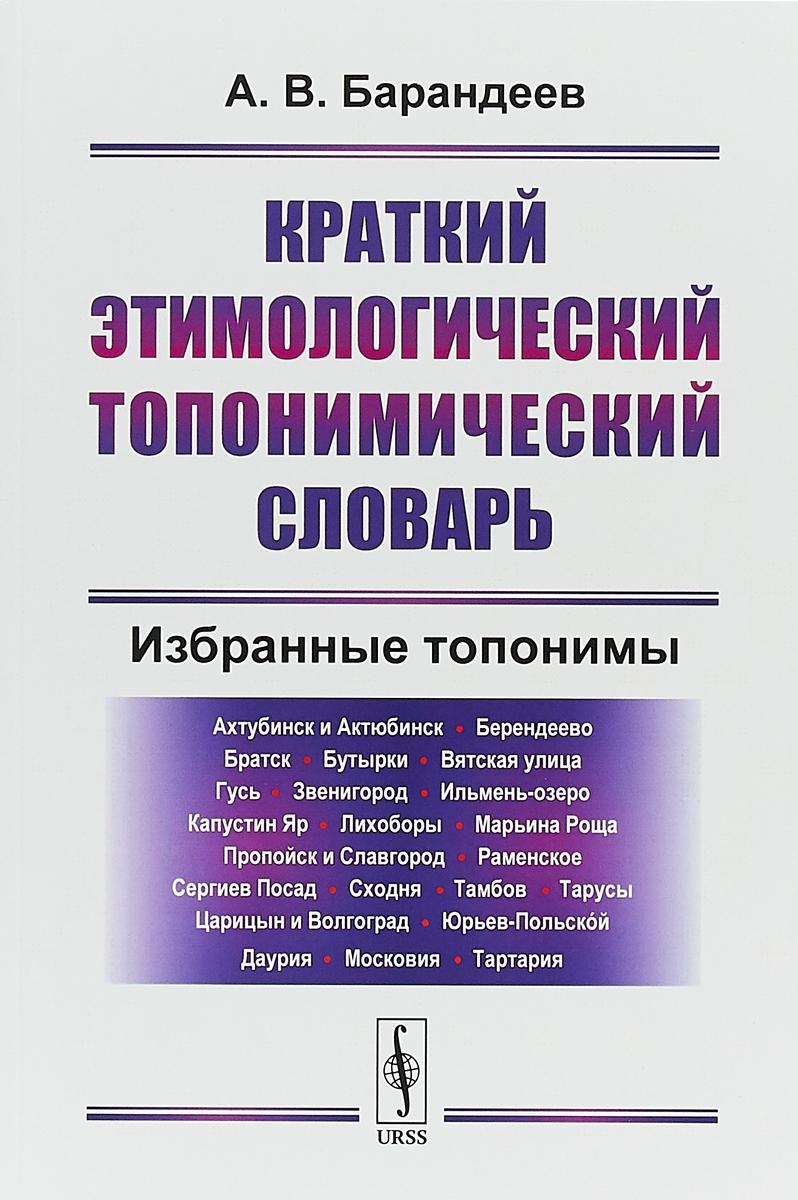 Zakazat.ru Краткий этимологический топонимический словарь. Избранные топонимы. А.В. Барандеев