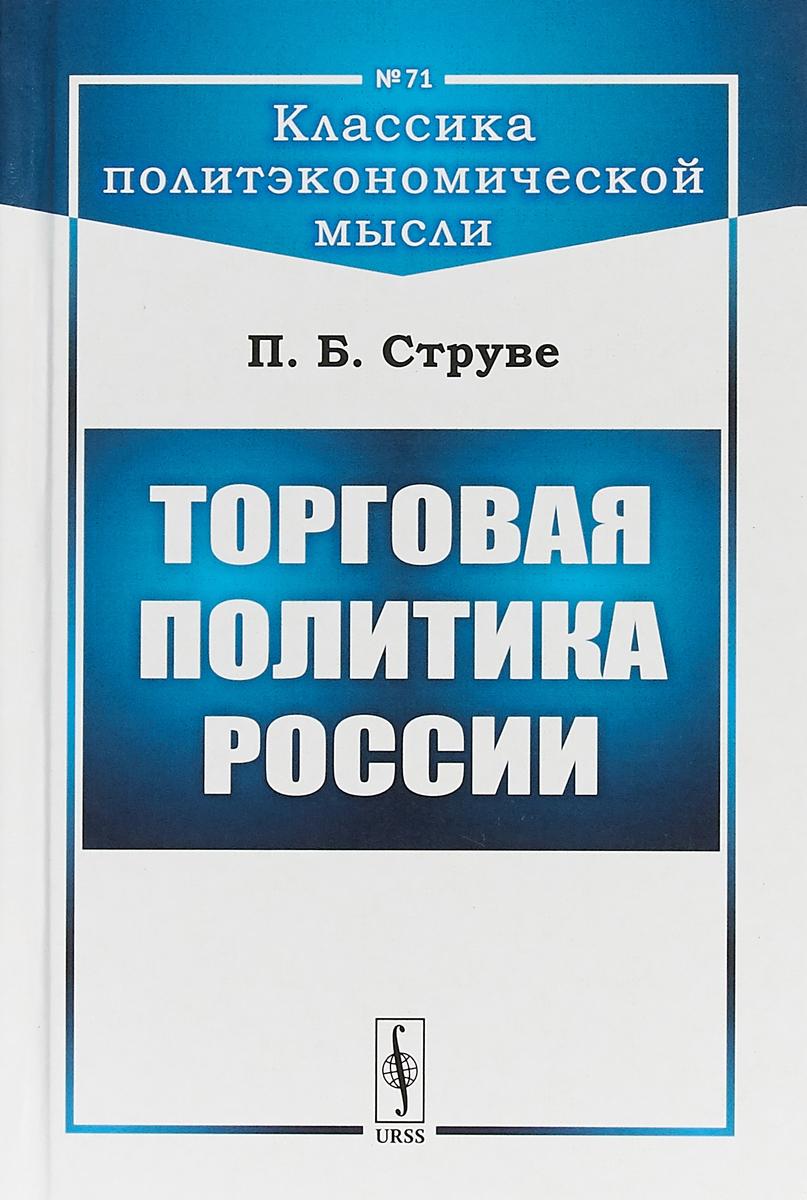П. Б. Струве Торговая политика России ISBN: 978-5-9710-5457-3