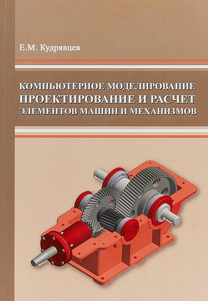 Е.М. Кудрявцев Компьютерное моделирование, проектирование и расчет элементов машин и механизмов цена