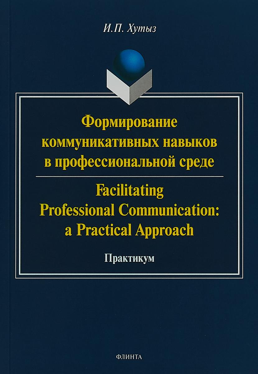 Формирование коммуникативных навыков в профессиональной среде. Практикум / Facilitating Professional Communication: A Practical Approach
