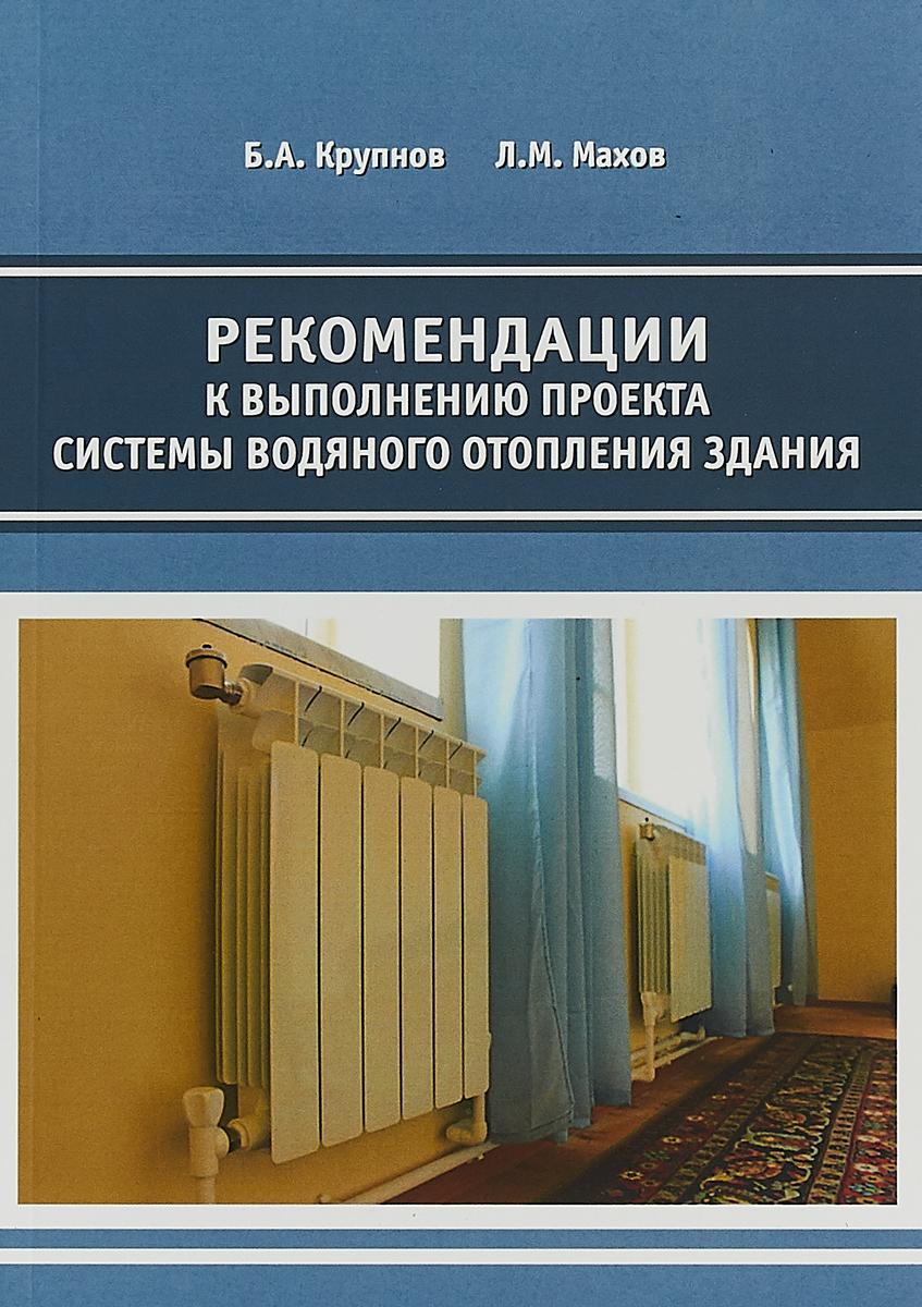 Б.А. Крупнов, Л.М. Махов Рекомендации к выполнению проекта системы водяного отопления здания
