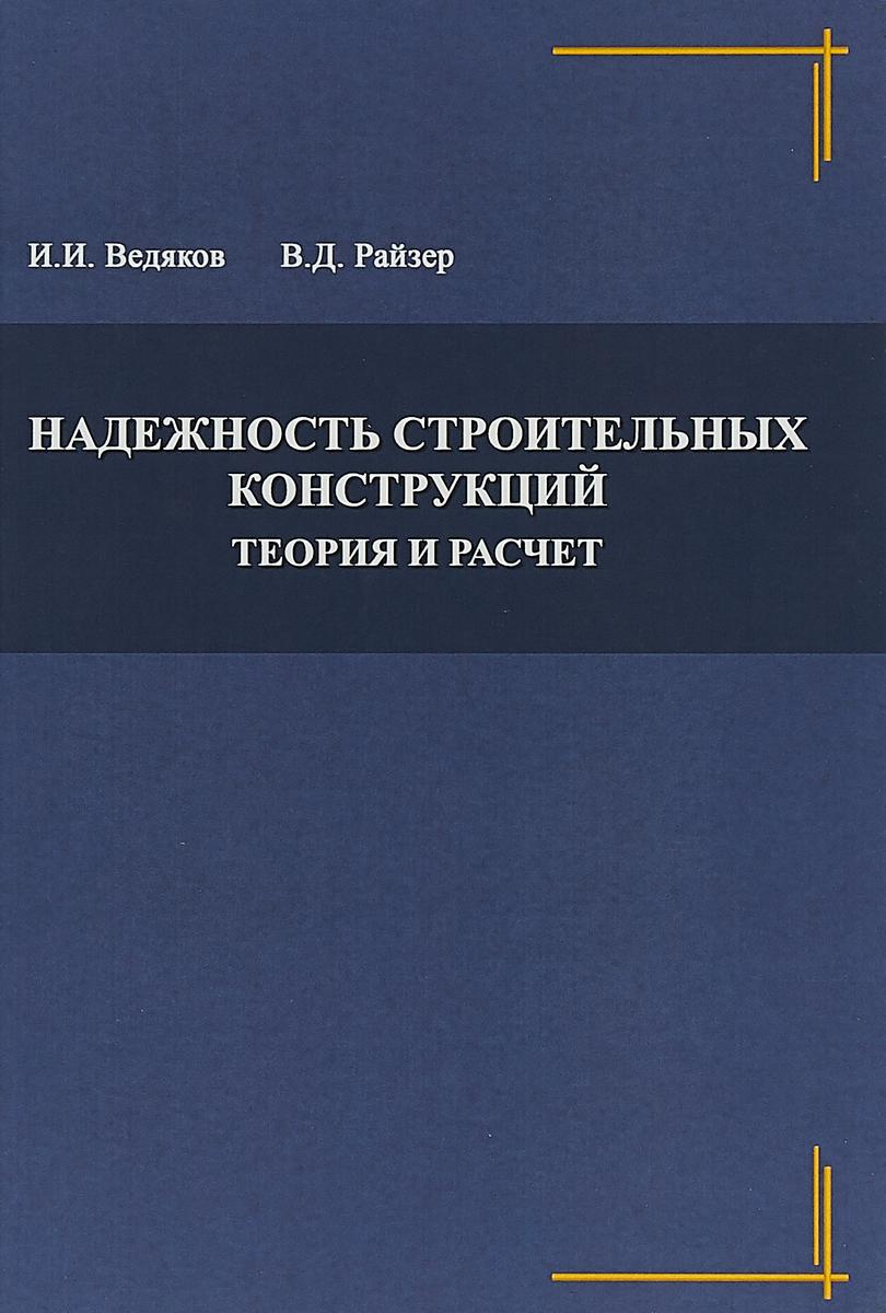 И. И. Ведяков, В. Д. Райзер Надежность строительных конструкций. Теория и расчет