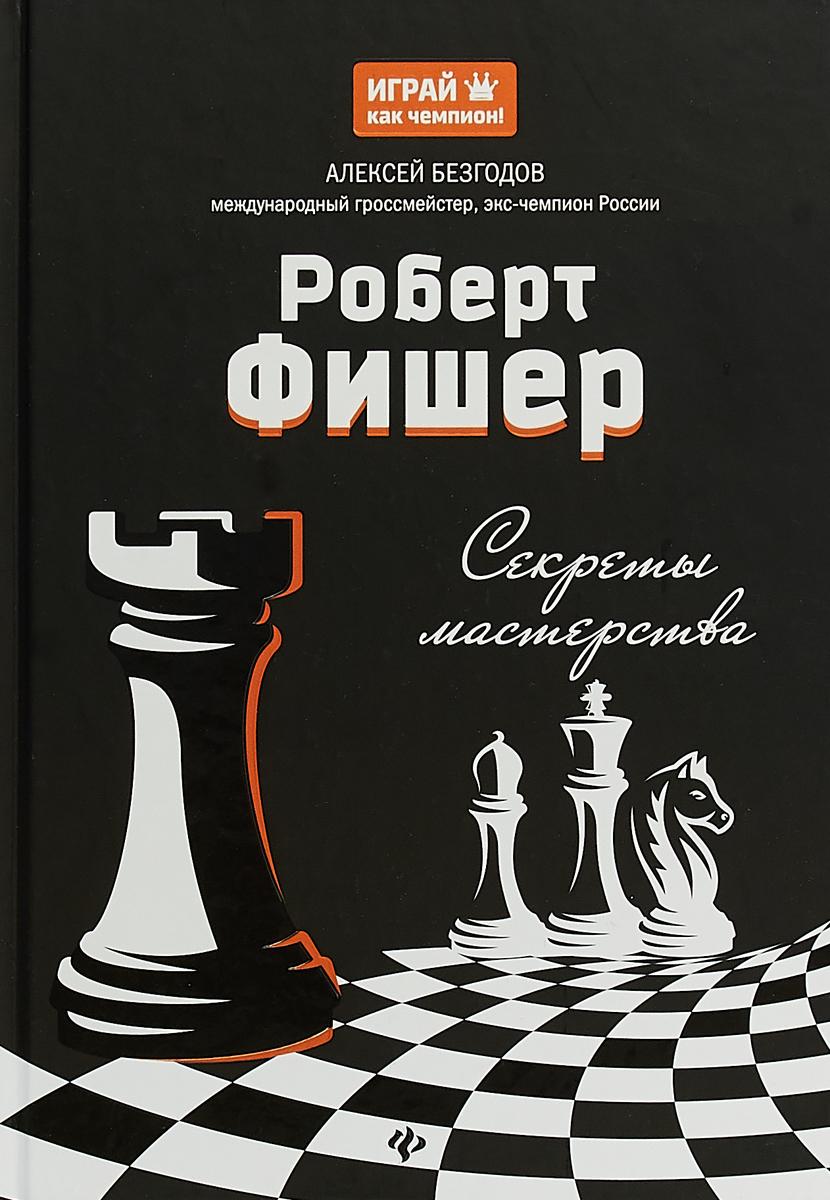 Роберт Фишер. Секреты мастерства. А. М. Безгодов