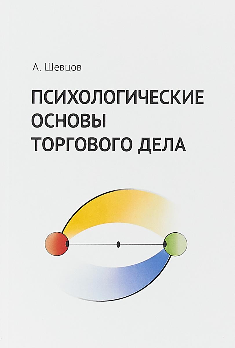 А. Шевцов Психологические основы торгового дела. Учебник