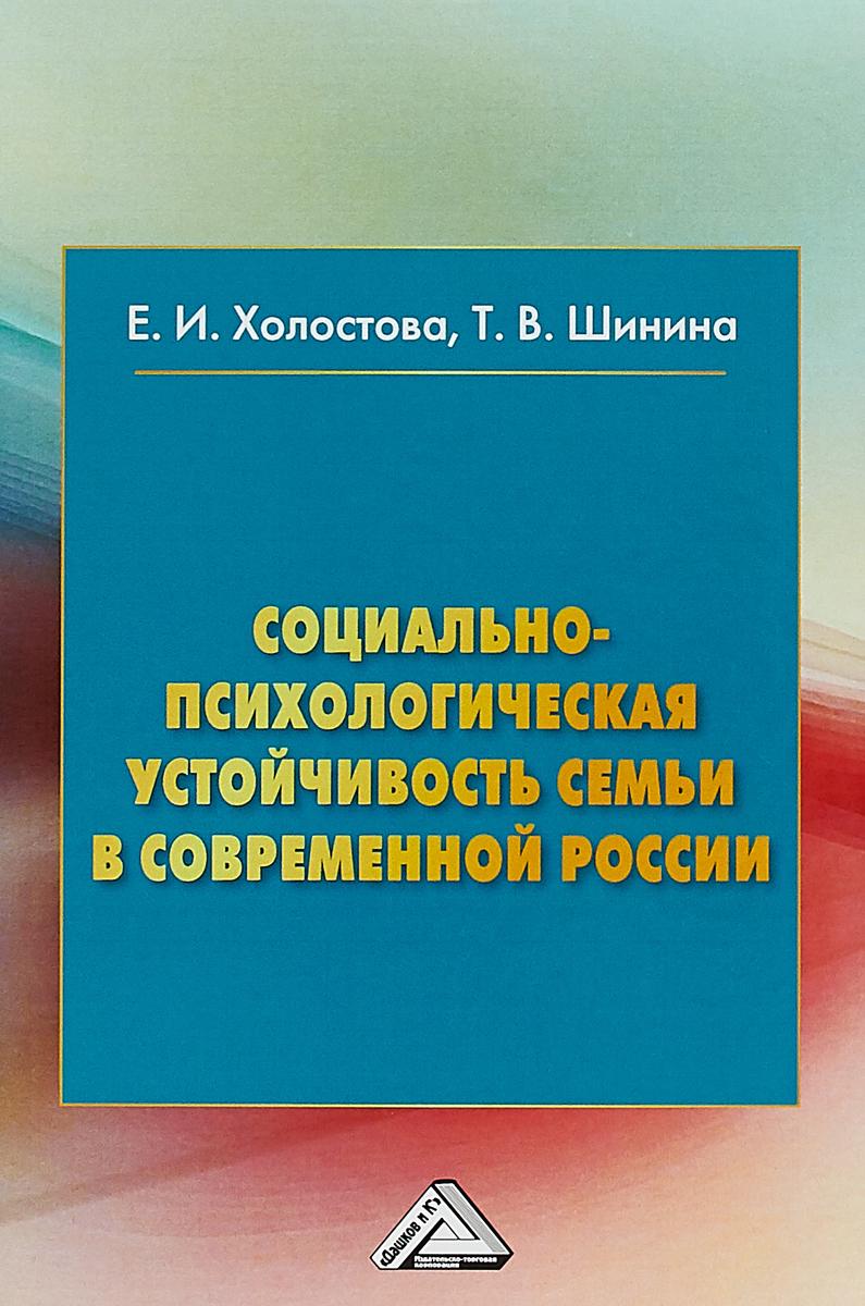 Е. И. Холостова,Т. В. Шинина Социально-психологическая устойчивость семьи и современной России. Монография