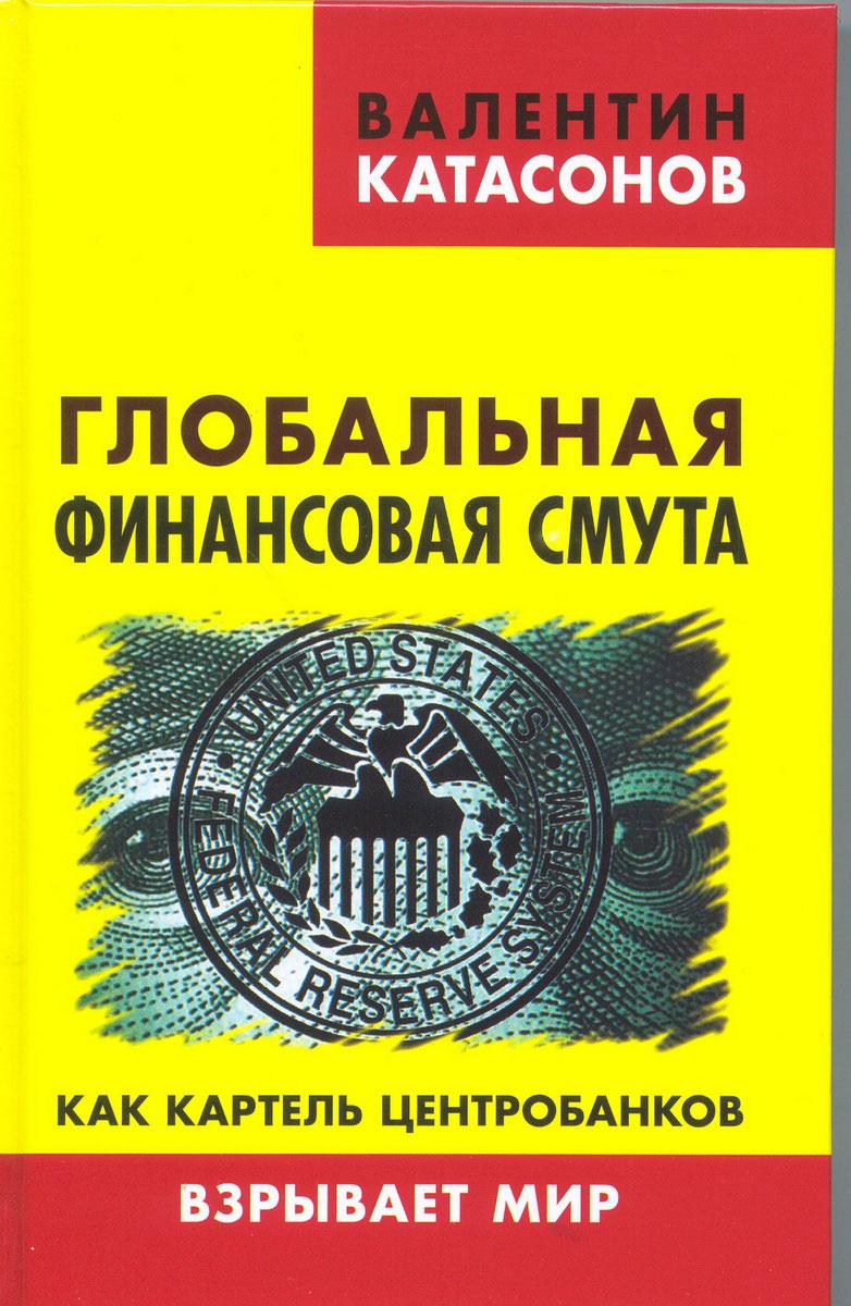 Валентин Катасонов Глобальная финансовая смута. Как картель центробанков взрывает мир