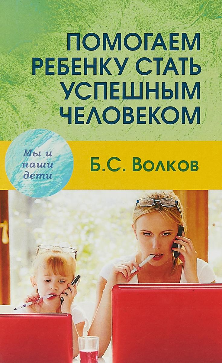 Б. С. Волков Помогаем ребенку стать успешным человеком амодт сандра вонг сэм как развивать мозг ребенка чтобы он стал умным и успешным