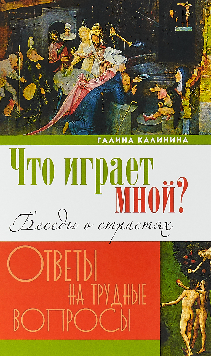 Что играет мной? Беседы о страстях и борьбе с ними в современном мире. Галина Калинина